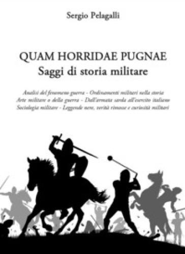 Quam horridae pugnae. Saggi di storia militare - Sergio Pelagalli |