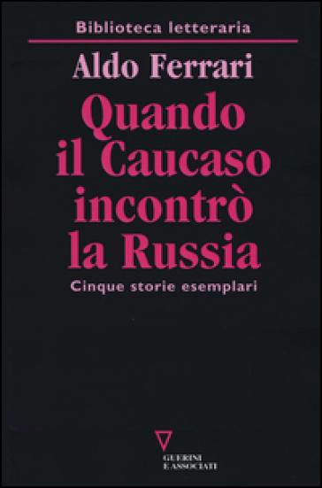 Quando il Caucaso incontrò la Russia. Cinque storie esemplari - Aldo Ferrari |