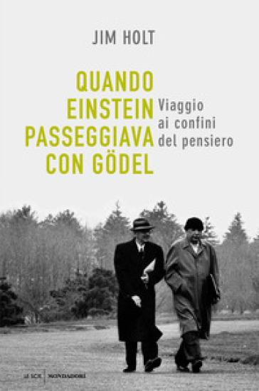 Quando Einstein passeggiava con Godel. Viaggio ai confini del pensiero