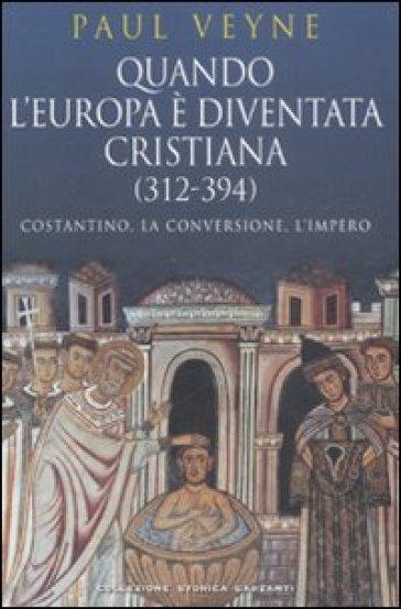 Quando l'Europa è diventata cristiana (312-394). Costantino, la conversione, l'impero - Paul Veyne |