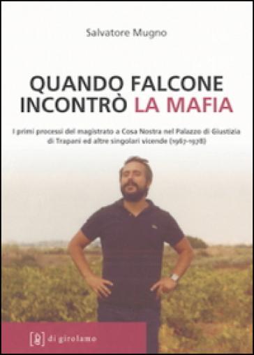 Quando Falcone incontrò la mafia. I primi processi del magistrato a Cosa Nostra nel Palazzo di Giustizia di Trapani ed altre singolari vicende (1967-1978) - Salvatore Mugno |
