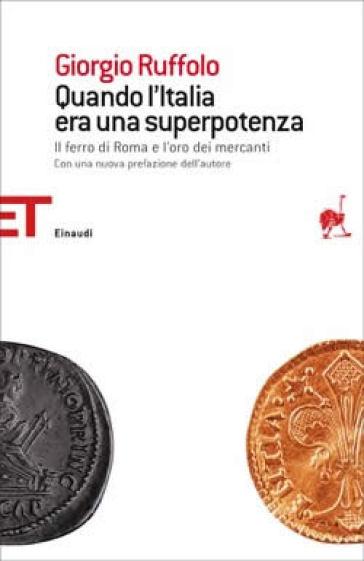 Quando l'Italia era una superpotenza. Il ferro di Roma e l'oro dei mercanti - Giorgio Ruffolo |