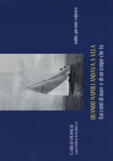 Quando Napoli andava a vela. Racconti di mare e di un tempo che fu - Carlo Franco | Thecosgala.com
