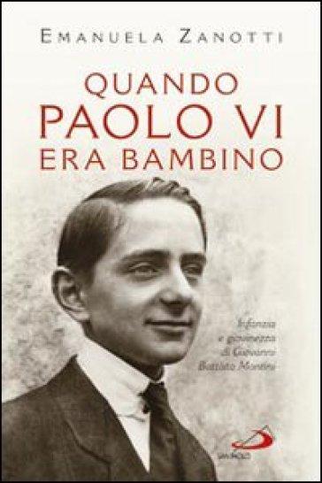 Quando Paolo VI era bambino. Infanzia e giovinezza di Giovanni Battista Montini - Emanuela Zanotti |