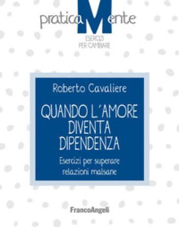 Quando l'amore diventa dipendenza. Esercizi per superare relazioni malsane - Roberto Cavaliere | Ericsfund.org