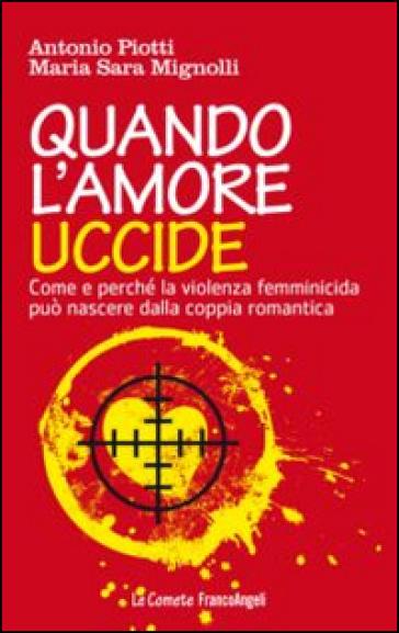 Quando l'amore uccide. Come e perché la violenza femminicida può nascere dalla coppia romantica. Ediz. illustrata - Antonio Piotti |