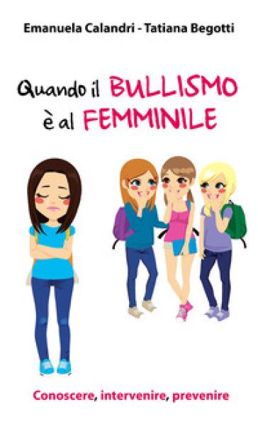 Quando il bullismo è al femminile. Conoscere, intervenire, prevenire - Emanuela Calandri | Thecosgala.com