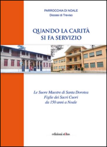 Quando la carità si fa servizio. Le suore maestre di Santa Dorotea Figlie dei Sacri Cuori da 150 anni a Noale - Gianfranco Pigozzo |