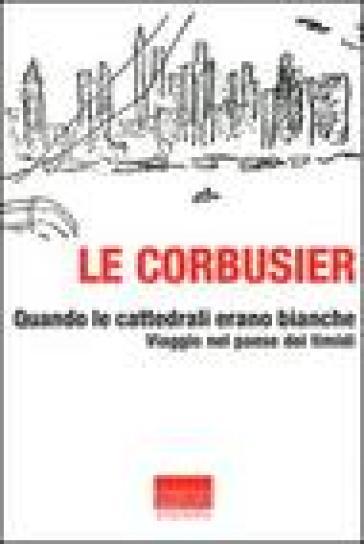 Quando le cattedrali erano bianche. Viaggio nel paese dei timidi - Charles-Edouard Jeanneret Le Corbusier   Ericsfund.org