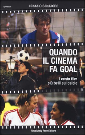 Quando il cinema fa goal. I cento film più belli del calcio - Ignazio Senatore | Ericsfund.org