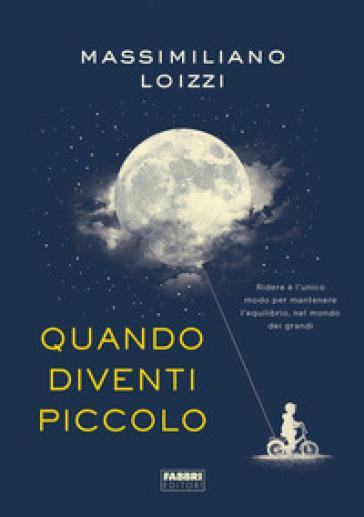Quando diventi piccolo - Massimiliano Loizzi |