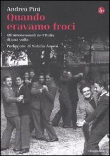 Quando eravamo froci. Gli omosessuali nell'Italia di una volta - Andrea Pini |