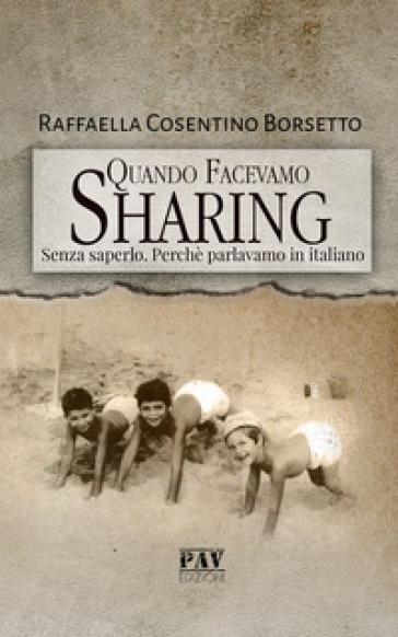 Quando facevamo Sharing. Senza saperlo. Perché parlavamo italiano - Raffaella Cosentino Borsetto |