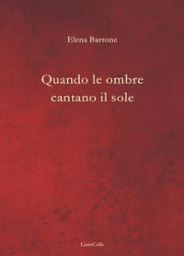 Quando le ombre cantano il sole - Elena Bartone |