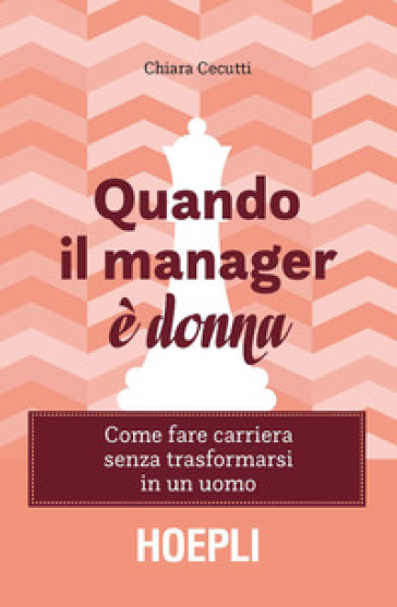 Quando il manager è donna. Come fare carriera senza trasformarsi in un uomo - Chiara Cecutti | Thecosgala.com