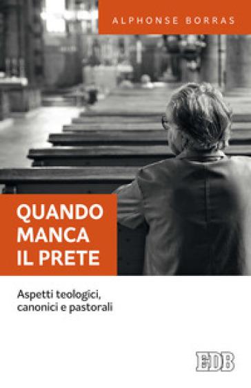 Quando manca il prete. Aspetti teologici, canonici e pastorali - Alphonse Borras  