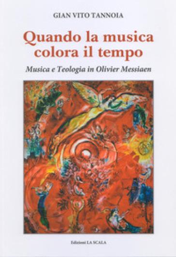 Quando la musica colora il tempo. Musica e teologia in Olivier Messiaen - Gian Vito Tannoia |
