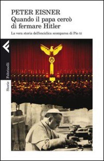 Quando il papa cercò di fermare Hitler. La vera storia dell'enciclica scomparsa di Pio XI - Peter Eisner |
