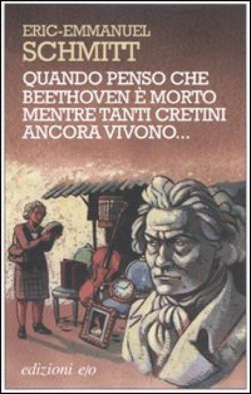 Quando penso che Beethoven è morto mentre tanti cretini ancora vivono. Con CD Audio - Eric-Emmanuel Schmitt |