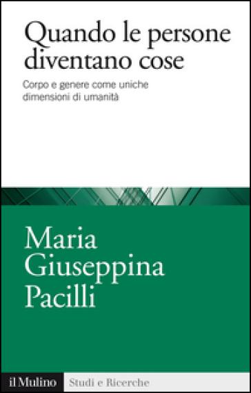Quando le persone diventano cose. Corpo e genere come uniche dimensioni di umanità - Maria Giuseppina Pacilli | Thecosgala.com