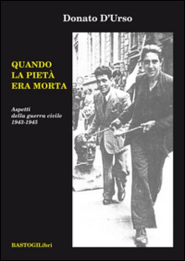 Quando la pietà era morta. Aspetti della guerra civile 1943-1945 - Donato D'Urso  