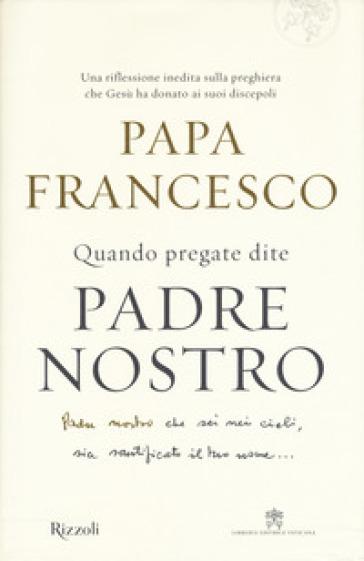 Quando pregate dite Padre nostro - Papa Francesco (Jorge Mario Bergoglio) |