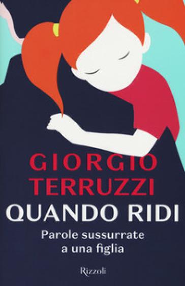 Quando ridi. Parole sussurrate a una figlia - Giorgio Terruzzi |