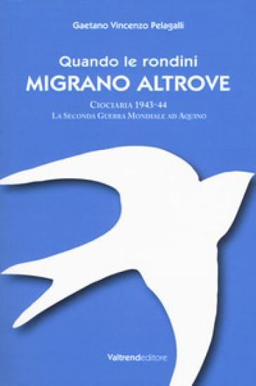 Quando le rondini migrano altrove. Ciociaria 1943-44. La seconda guerra mondiale ad Aquino - Gaetano Vincenzo Pelagalli |