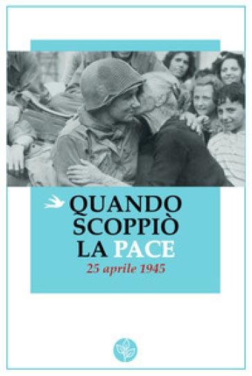 Quando scoppiò la pace. 25 aprile 1945 -  pdf epub