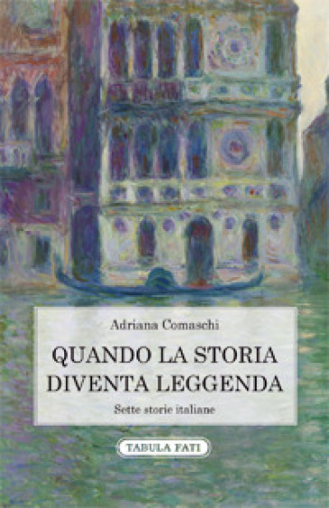 Quando la storia diventa leggenda. Sette storie italiane - Adriana Comaschi |