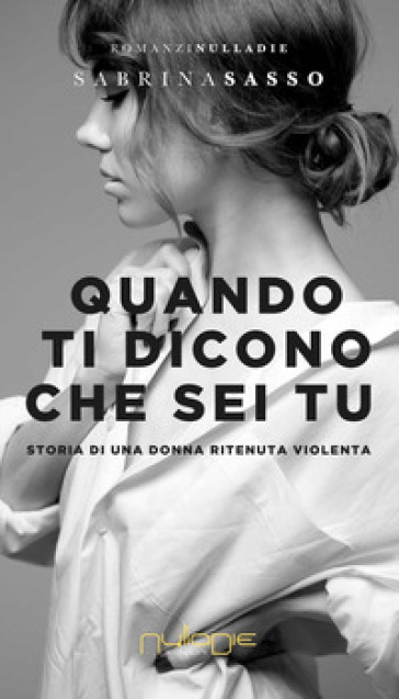 Quando ti dicono che sei tu. Storia di una donna ritenuta violenta - Sabrina Sasso |
