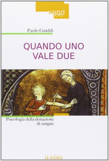 Quando uno vale due. Psicologia della donazione di sangue - Paolo Guiddi |