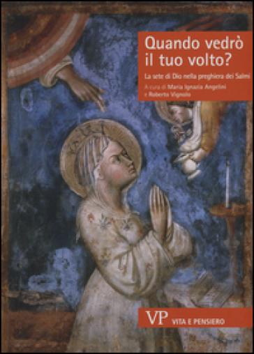 Quando vedrò il tuo volto? La sete di Dio nella preghiera dei Salmi - M. I. Angelini  