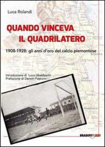 Quando vinceva il quadrilatero 1908-1928. Gli anni d'oro del calcio piemontese - Luca Rolandi   Thecosgala.com