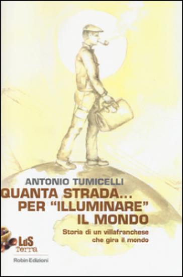 Quanta strada... per «illuminare» il mondo. Storia di un villafranchese che gira il mondo - Antonio Tumicelli  
