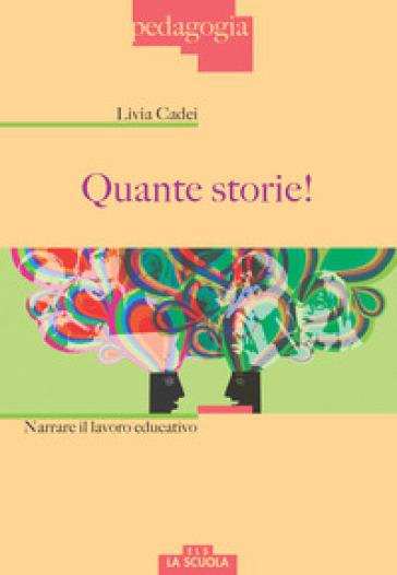 Quante storie! Narrare il lavoro educativo - Livia Cadei |