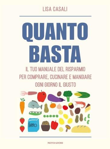 Quanto basta. Il tuo manuale del risparmio per comprare, cucinare e mangiare ogni giorno il giusto - Lisa Casali |