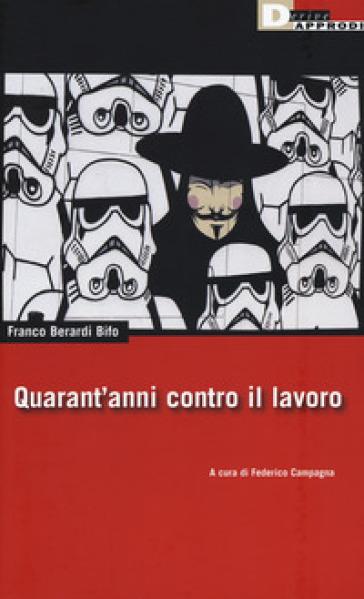 Quarant'anni contro il lavoro - Franco «Bifo» Berardi  