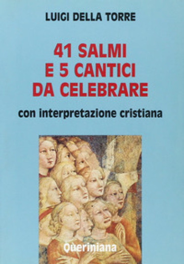 Quarantuno Salmi e 5 cantici da celebrare. Con interpretazione cristiana - Luigi Della Torre |