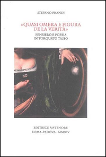 «Quasi ombra e figura de la verità». Pensiero e poesia in Torquato Tasso - Stefano Prandi  