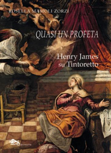 Quasi un profeta Henry James su Tintoretto - Rosella Mamoli Zorzi |