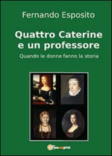 Quattro Caterine e un professore. Quando le donne fanno la storia - Fernando Esposito  