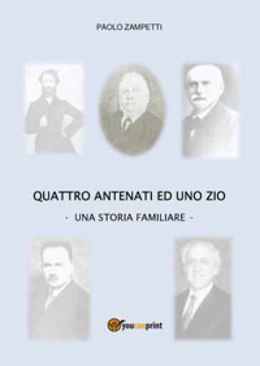 Quattro antenati ed uno zio. Una storia familiare - Paolo Zampetti  