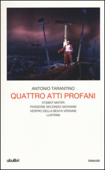 Quattro atti profani: Stabat mater-Passione secondo Giovanni-Vespro della Beata Vergine-Lustrini - Antonio Tarantino  