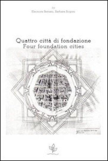 Quattro città di fondazione. Ediz. italiana e inglese - E. Bersani |