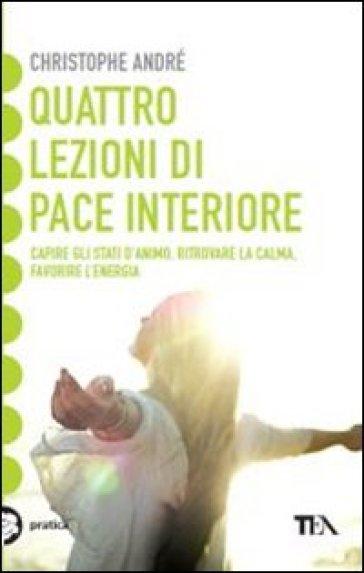 Quattro lezioni di pace interiore. Capire gli stati d'animo, ritrovare la calma, favorire l'energia - Christophe André   Thecosgala.com
