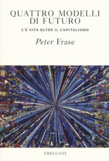 Quattro modelli di futuro. C'è vita oltre il capitalismo - Peter Frase pdf epub