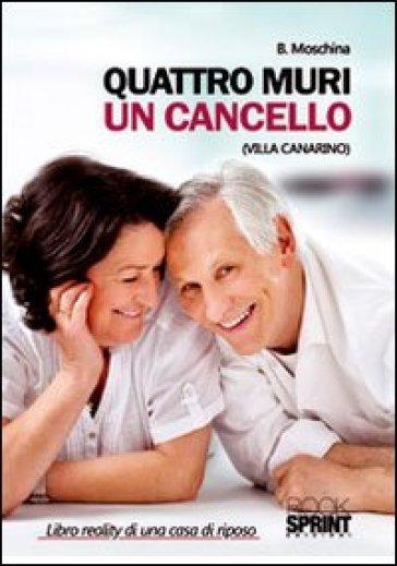 Quattro muri un cancello (Villa Canarino). Libro reality di una casa di riposo - B. Moschina |