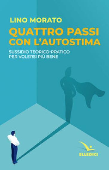 Quattro passi con l'autostima. Sussidio teorico-pratico per volersi più bene - Lino Morato |