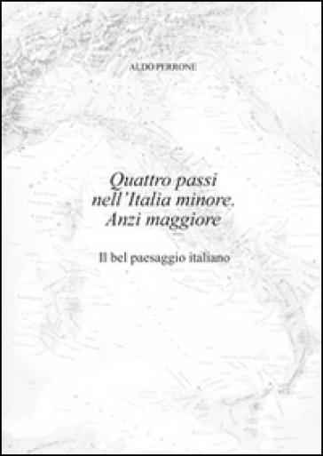 Quattro passi nell'Italia minore. Anzi maggiore. Il bel paesaggio italiano - Aldo Perrone |
